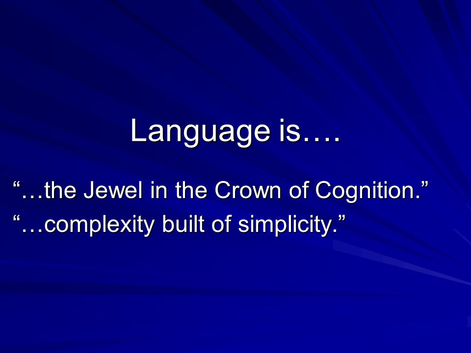 Language is…. …the Jewel in the Crown of Cognition. …complexity built of simplicity.