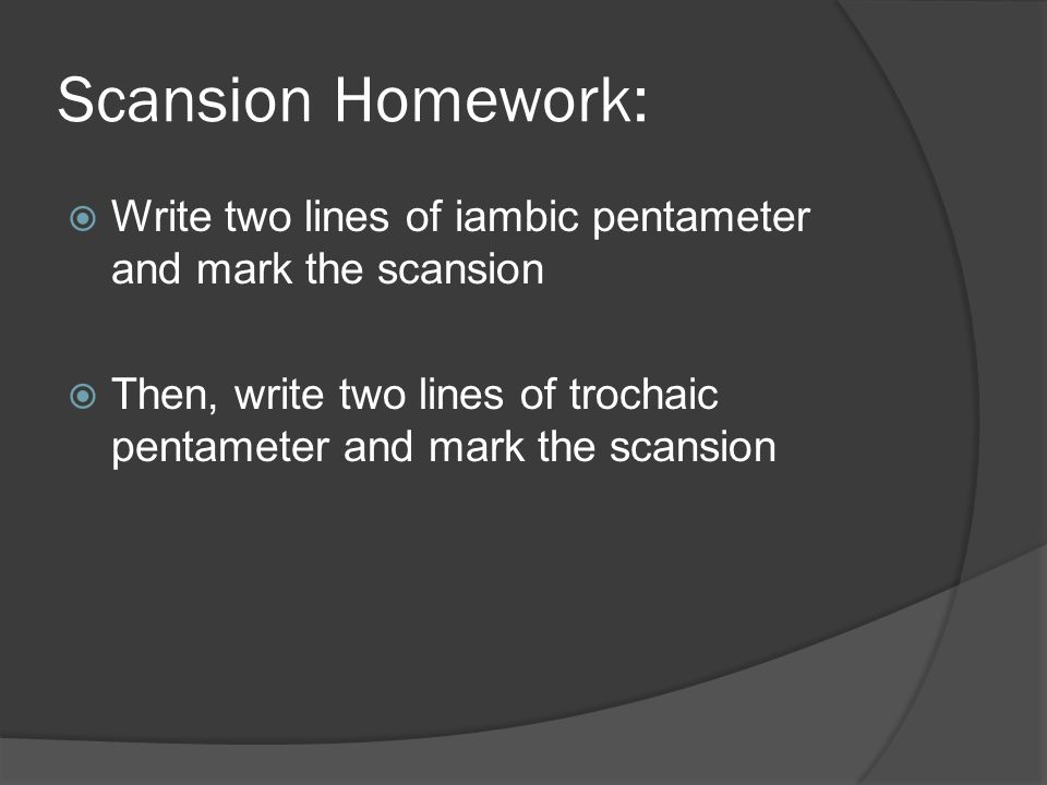 Scansion Homework:  Write two lines of iambic pentameter and mark the scansion  Then, write two lines of trochaic pentameter and mark the scansion