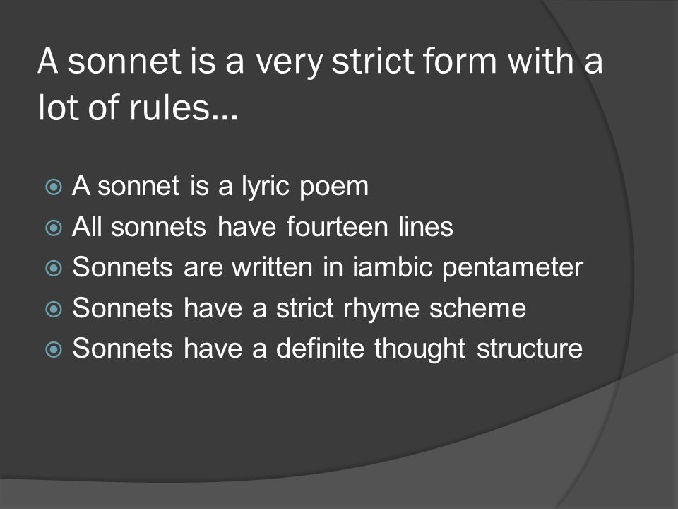 A sonnet is a very strict form with a lot of rules…  A sonnet is a lyric poem  All sonnets have fourteen lines  Sonnets are written in iambic pentameter  Sonnets have a strict rhyme scheme  Sonnets have a definite thought structure