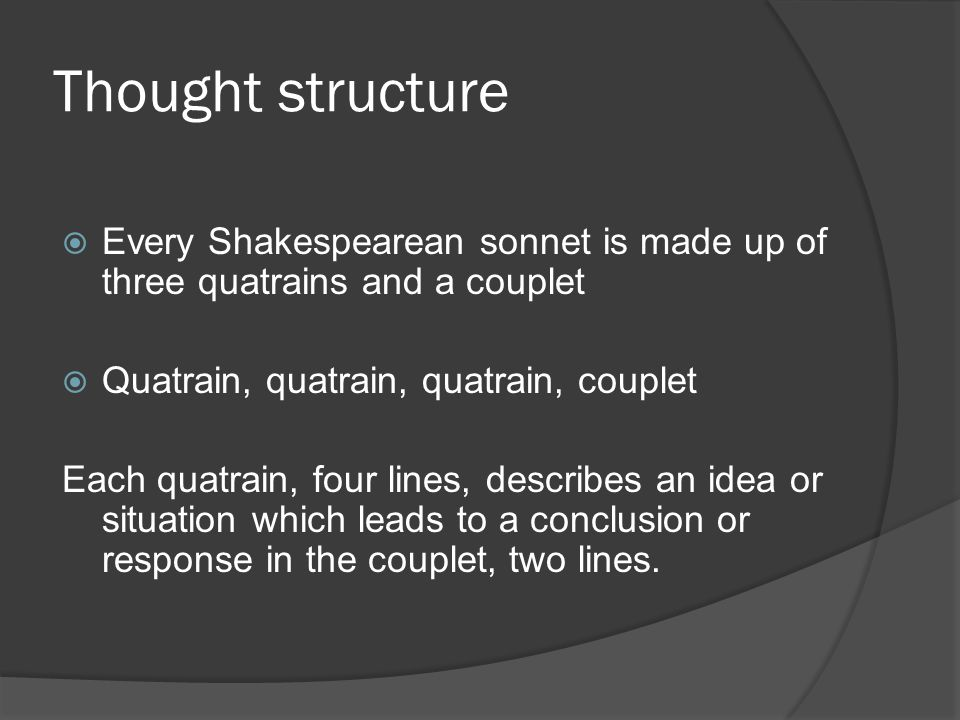 Thought structure  Every Shakespearean sonnet is made up of three quatrains and a couplet  Quatrain, quatrain, quatrain, couplet Each quatrain, four lines, describes an idea or situation which leads to a conclusion or response in the couplet, two lines.