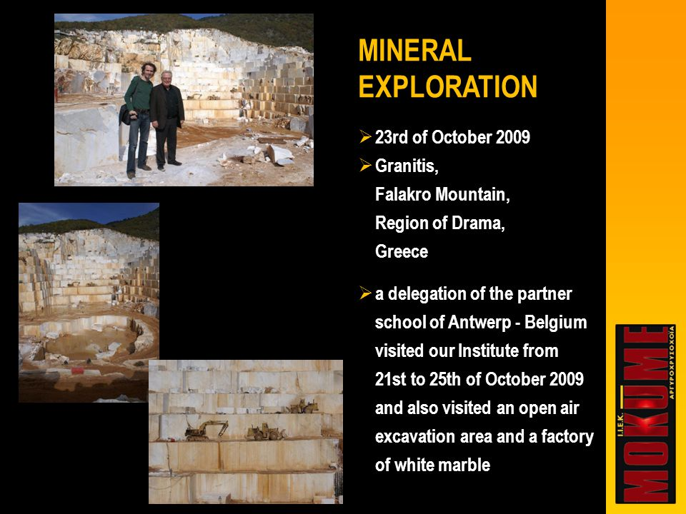  23rd of October 2009  Granitis, Falakro Mountain, Region of Drama, Greece  a delegation of the partner school of Antwerp - Belgium visited our Institute from 21st to 25th of October 2009 and also visited an open air excavation area and a factory of white marble MINERAL EXPLORATION