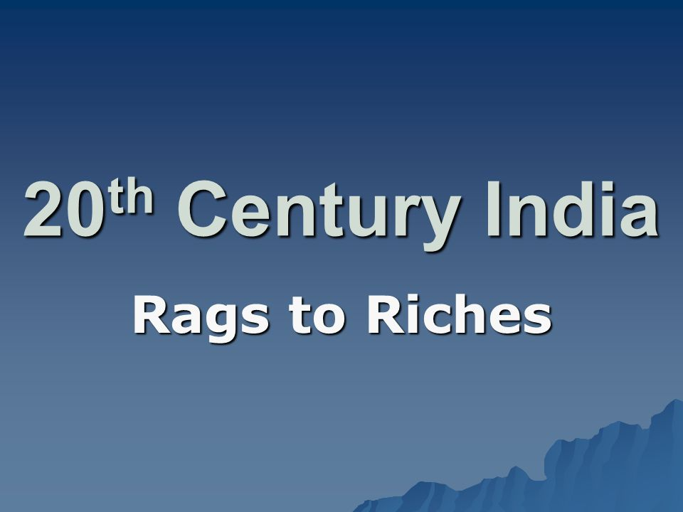 20 th Century India Rags to Riches
