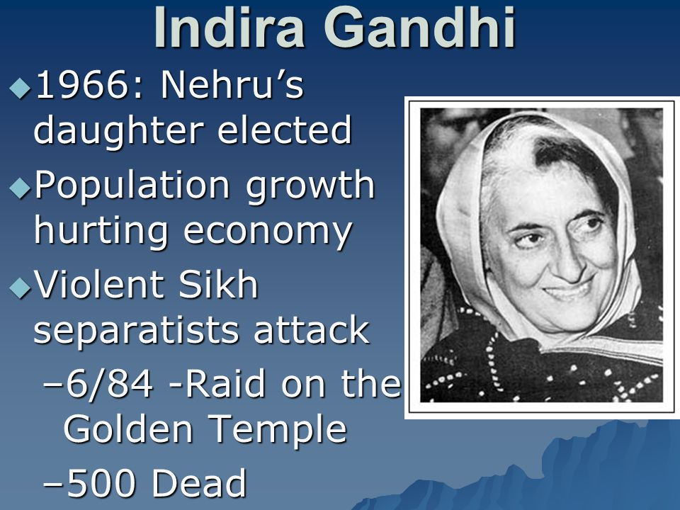 Indira Gandhi  1966: Nehru's daughter elected  Population growth hurting economy  Violent Sikh separatists attack –6/84 -Raid on the Golden Temple –500 Dead