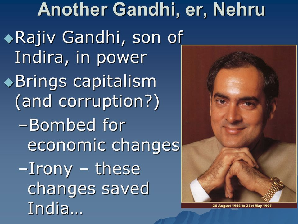 Another Gandhi, er, Nehru  Rajiv Gandhi, son of Indira, in power  Brings capitalism (and corruption ) –Bombed for economic changes –Irony – these changes saved India…