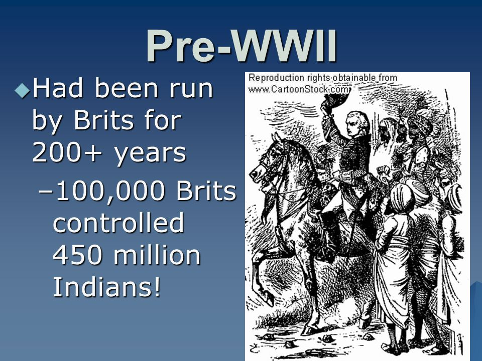 Pre-WWII  Had been run by Brits for 200+ years –100,000 Brits controlled 450 million Indians!