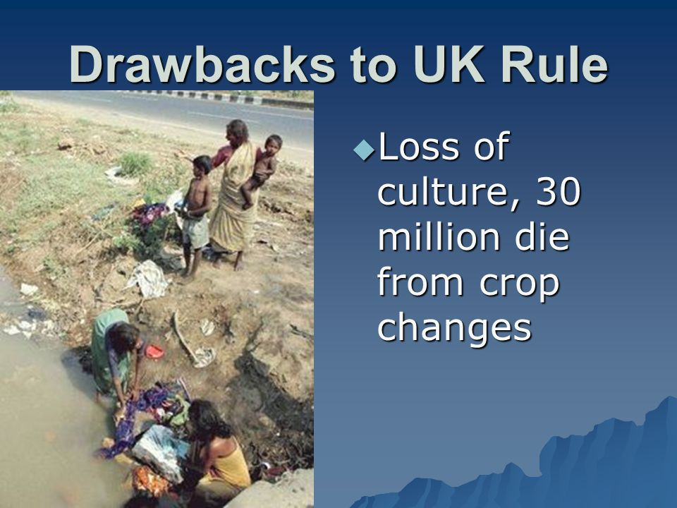 Drawbacks to UK Rule  Loss of culture, 30 million die from crop changes