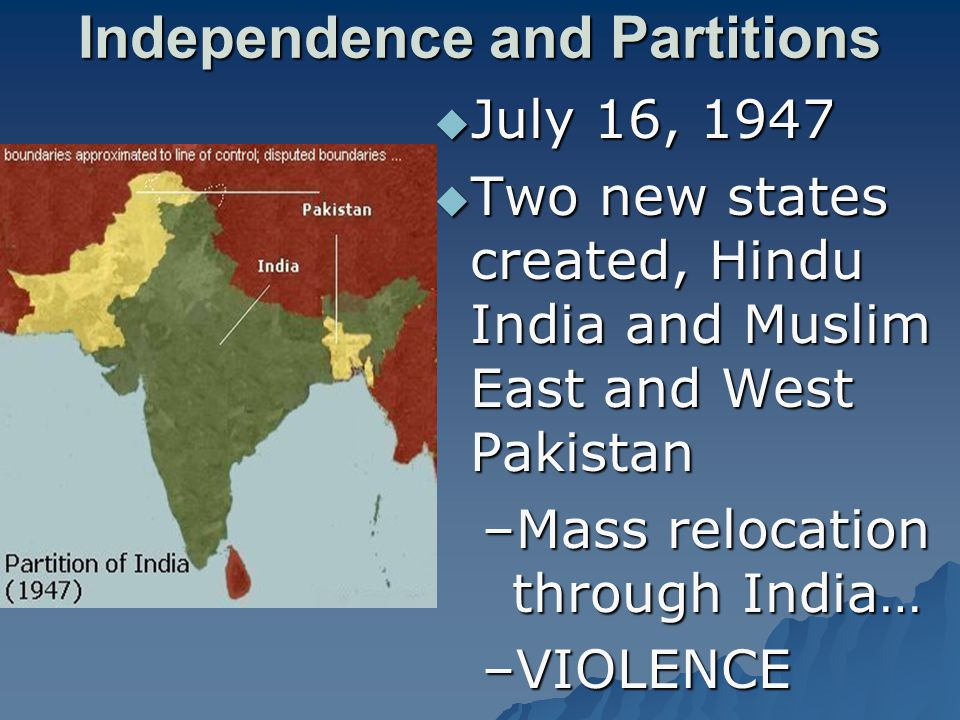Independence and Partitions  July 16, 1947  Two new states created, Hindu India and Muslim East and West Pakistan –Mass relocation through India… –VIOLENCE