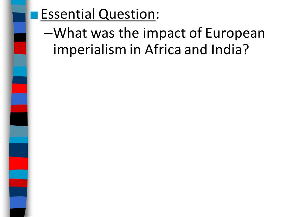 ■ Essential Question: – What was the impact of European imperialism in Africa and India