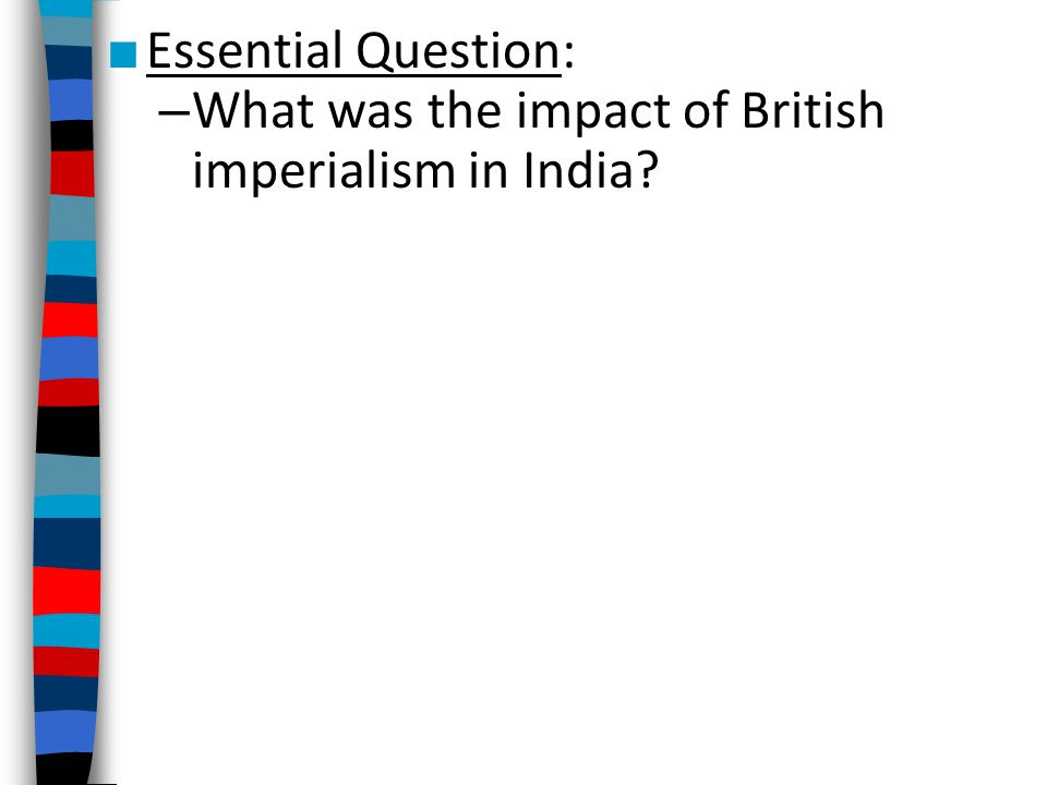 ■ Essential Question: – What was the impact of British imperialism in India