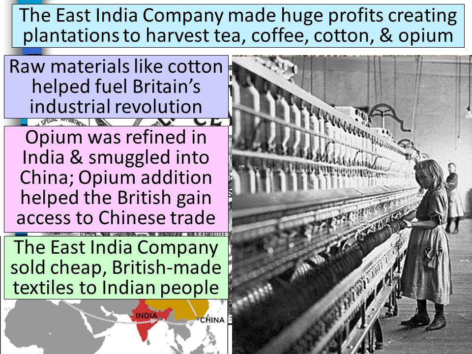 The East India Company made huge profits creating plantations to harvest tea, coffee, cotton, & opium Raw materials like cotton helped fuel Britain's industrial revolution Opium was refined in India & smuggled into China; Opium addition helped the British gain access to Chinese trade The East India Company sold cheap, British-made textiles to Indian people