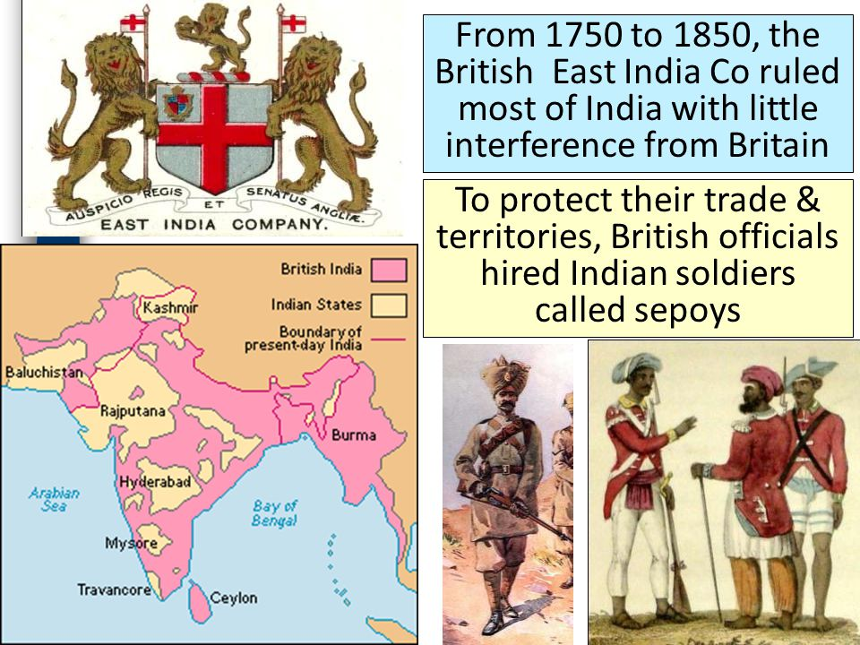 From 1750 to 1850, the British East India Co ruled most of India with little interference from Britain To protect their trade & territories, British officials hired Indian soldiers called sepoys