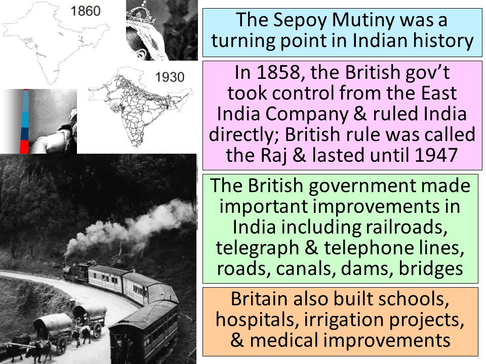 The Sepoy Mutiny was a turning point in Indian history In 1858, the British gov't took control from the East India Company & ruled India directly; British rule was called the Raj & lasted until 1947 The British government made important improvements in India including railroads, telegraph & telephone lines, roads, canals, dams, bridges British Queen Victoria assumed the title of Empress of India Britain also built schools, hospitals, irrigation projects, & medical improvements