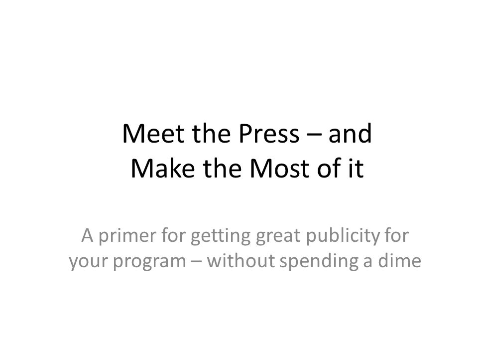 Meet the Press – and Make the Most of it A primer for getting great publicity for your program – without spending a dime