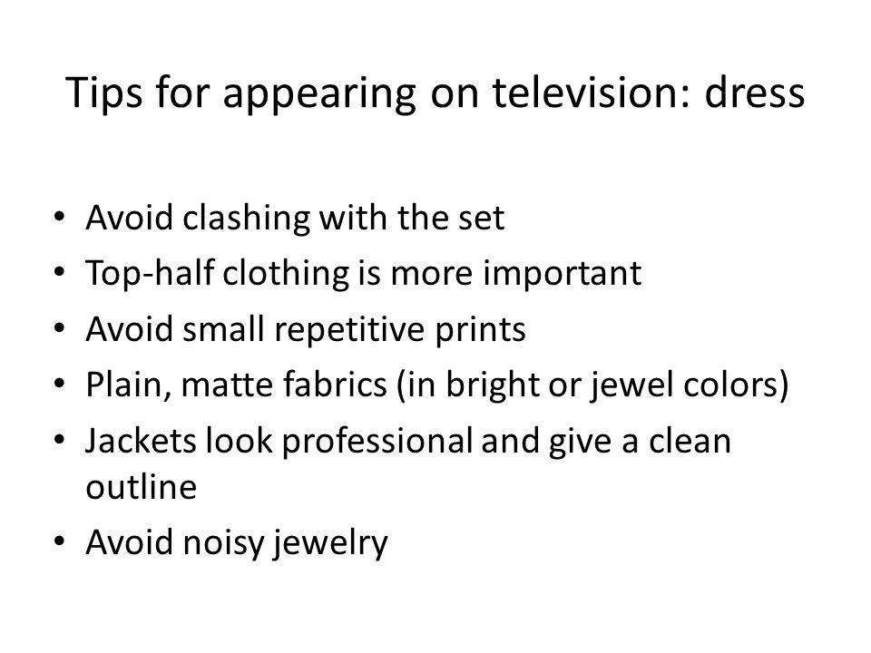 Tips for appearing on television: dress Avoid clashing with the set Top-half clothing is more important Avoid small repetitive prints Plain, matte fabrics (in bright or jewel colors) Jackets look professional and give a clean outline Avoid noisy jewelry
