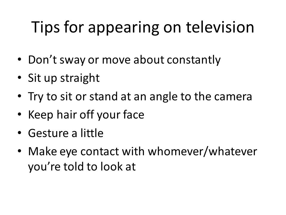 Tips for appearing on television Don't sway or move about constantly Sit up straight Try to sit or stand at an angle to the camera Keep hair off your face Gesture a little Make eye contact with whomever/whatever you're told to look at