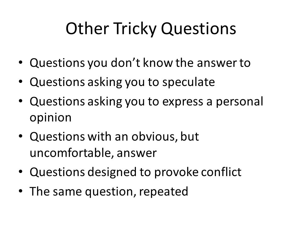 Other Tricky Questions Questions you don't know the answer to Questions asking you to speculate Questions asking you to express a personal opinion Questions with an obvious, but uncomfortable, answer Questions designed to provoke conflict The same question, repeated