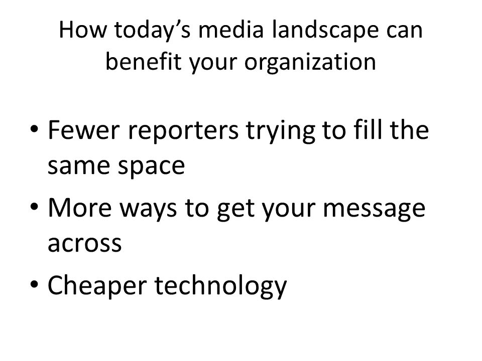 How today's media landscape can benefit your organization Fewer reporters trying to fill the same space More ways to get your message across Cheaper technology