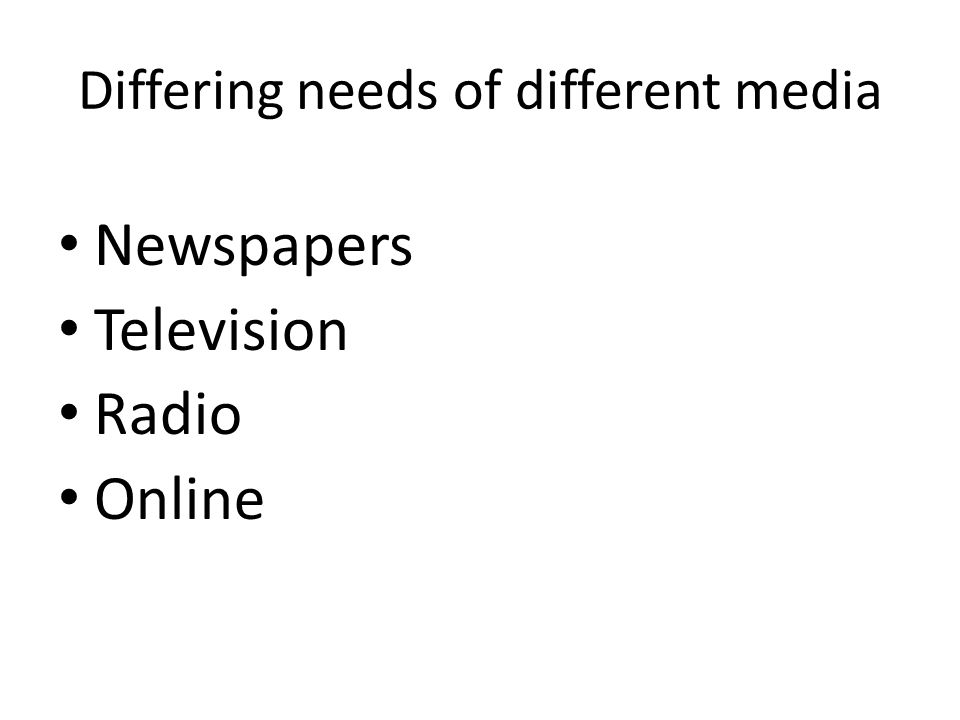 Differing needs of different media Newspapers Television Radio Online