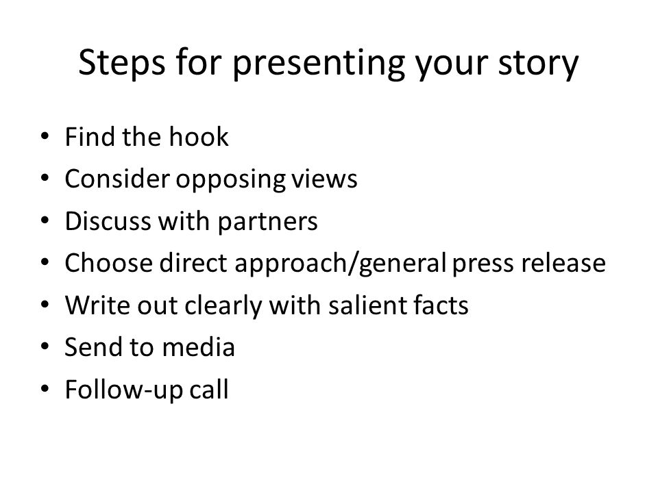 Steps for presenting your story Find the hook Consider opposing views Discuss with partners Choose direct approach/general press release Write out clearly with salient facts Send to media Follow-up call