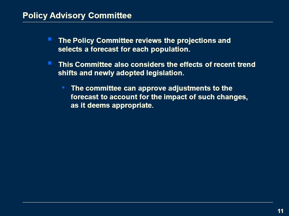 11 Policy Advisory Committee  The Policy Committee reviews the projections and selects a forecast for each population.