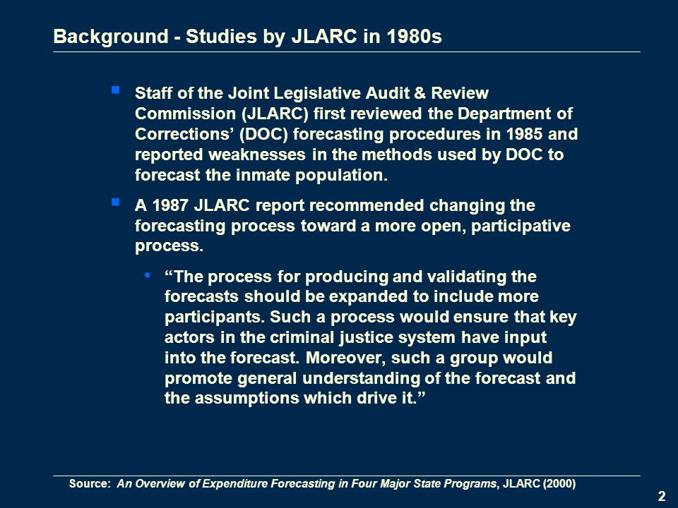 2 Background - Studies by JLARC in 1980s  Staff of the Joint Legislative Audit & Review Commission (JLARC) first reviewed the Department of Corrections' (DOC) forecasting procedures in 1985 and reported weaknesses in the methods used by DOC to forecast the inmate population.