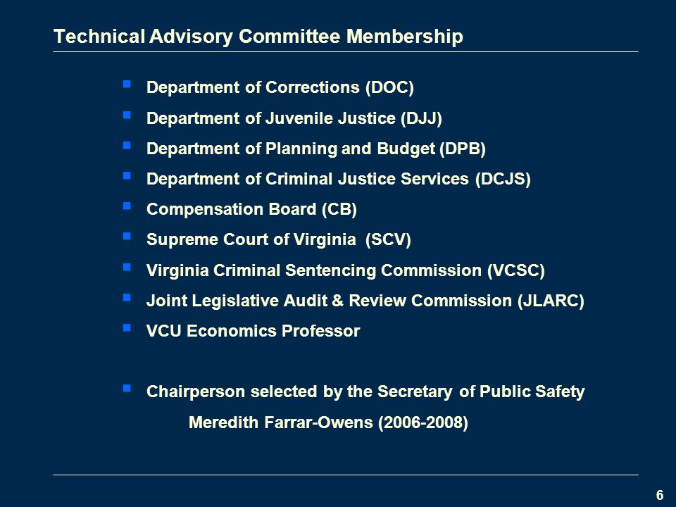 6 Technical Advisory Committee Membership  Department of Corrections (DOC)  Department of Juvenile Justice (DJJ)  Department of Planning and Budget (DPB)  Department of Criminal Justice Services (DCJS)  Compensation Board (CB)  Supreme Court of Virginia (SCV)  Virginia Criminal Sentencing Commission (VCSC)  Joint Legislative Audit & Review Commission (JLARC)  VCU Economics Professor  Chairperson selected by the Secretary of Public Safety Meredith Farrar-Owens ( )