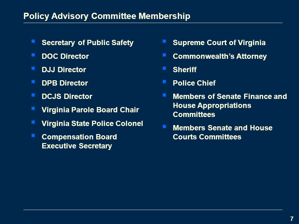 7 Policy Advisory Committee Membership  Secretary of Public Safety  DOC Director  DJJ Director  DPB Director  DCJS Director  Virginia Parole Board Chair  Virginia State Police Colonel  Compensation Board Executive Secretary  Supreme Court of Virginia  Commonwealth's Attorney  Sheriff  Police Chief  Members of Senate Finance and House Appropriations Committees  Members Senate and House Courts Committees