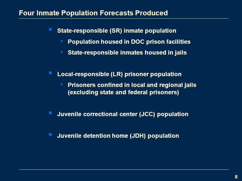 8 Four Inmate Population Forecasts Produced  State-responsible (SR) inmate population Population housed in DOC prison facilities State-responsible inmates housed in jails  Local-responsible (LR) prisoner population Prisoners confined in local and regional jails (excluding state and federal prisoners)  Juvenile correctional center (JCC) population  Juvenile detention home (JDH) population