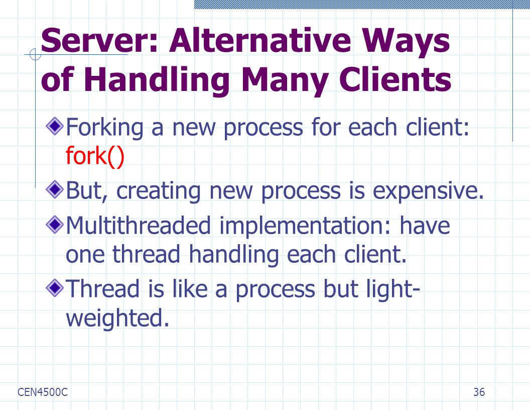 CEN4500C36 Server: Alternative Ways of Handling Many Clients Forking a new process for each client: fork() But, creating new process is expensive.