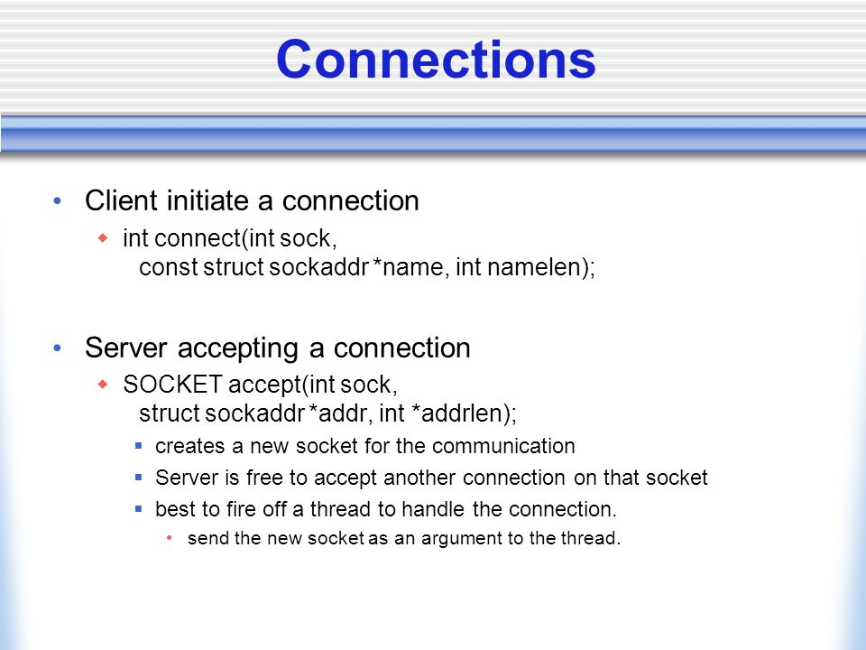 Connections Client initiate a connection  int connect(int sock, const struct sockaddr *name, int namelen); Server accepting a connection  SOCKET accept(int sock, struct sockaddr *addr, int *addrlen);  creates a new socket for the communication  Server is free to accept another connection on that socket  best to fire off a thread to handle the connection.