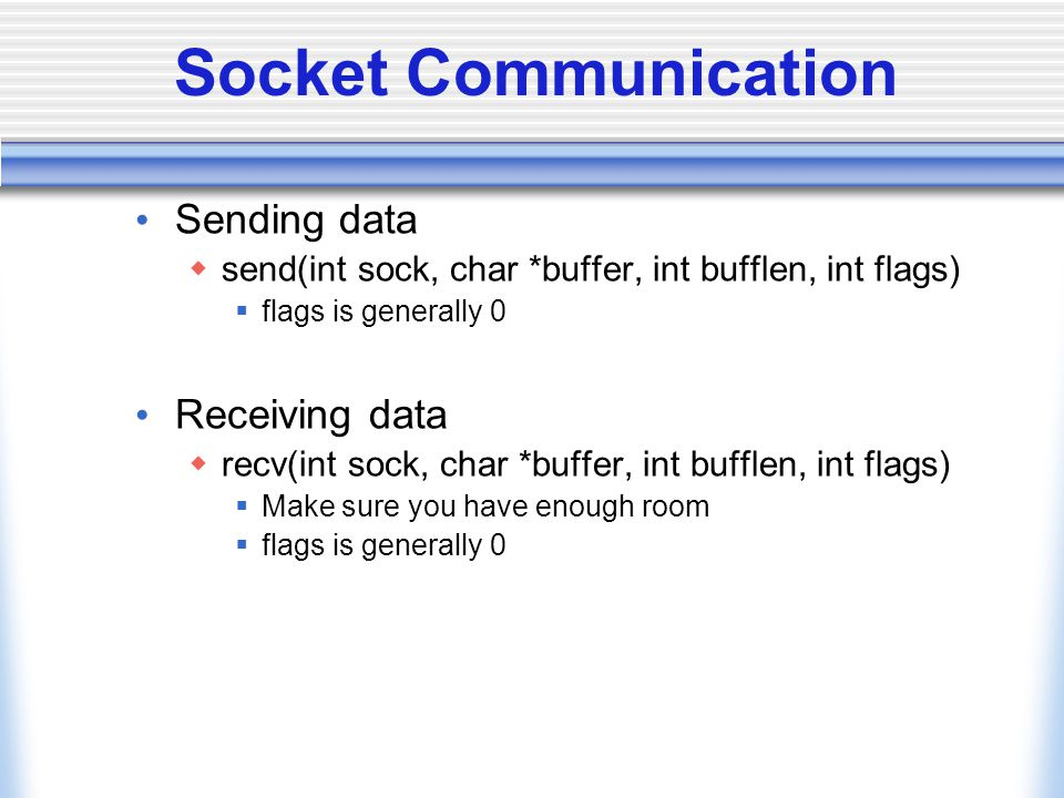 Socket Communication Sending data  send(int sock, char *buffer, int bufflen, int flags)  flags is generally 0 Receiving data  recv(int sock, char *buffer, int bufflen, int flags)  Make sure you have enough room  flags is generally 0