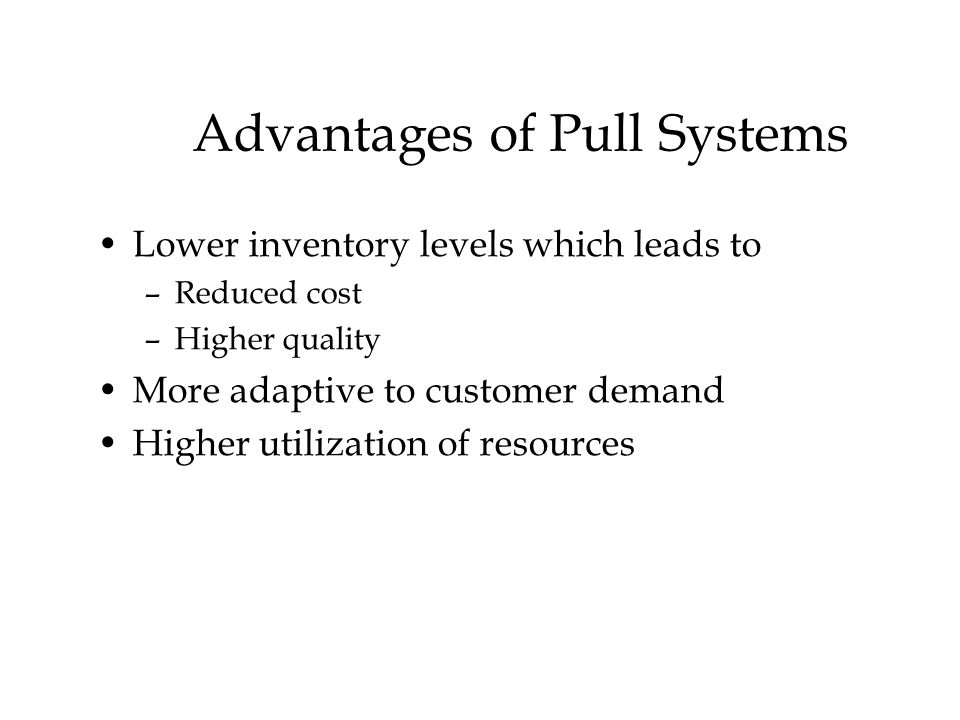 © The McGraw-Hill Companies, Inc., 2004 Advantages of Pull Systems Lower inventory levels which leads to –Reduced cost –Higher quality More adaptive to customer demand Higher utilization of resources