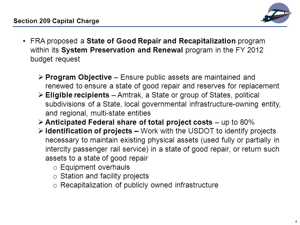 4 Section 209 Capital Charge FRA proposed a State of Good Repair and Recapitalization program within its System Preservation and Renewal program in the FY 2012 budget request  Program Objective – Ensure public assets are maintained and renewed to ensure a state of good repair and reserves for replacement  Eligible recipients – Amtrak, a State or group of States, political subdivisions of a State, local governmental infrastructure-owning entity, and regional, multi-state entities  Anticipated Federal share of total project costs – up to 80%  Identification of projects – Work with the USDOT to identify projects necessary to maintain existing physical assets (used fully or partially in intercity passenger rail service) in a state of good repair, or return such assets to a state of good repair o Equipment overhauls o Station and facility projects o Recapitalization of publicly owned infrastructure