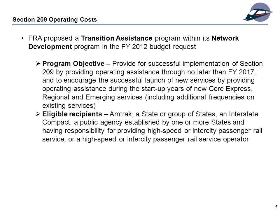 6 Section 209 Operating Costs FRA proposed a Transition Assistance program within its Network Development program in the FY 2012 budget request  Program Objective – Provide for successful implementation of Section 209 by providing operating assistance through no later than FY 2017, and to encourage the successful launch of new services by providing operating assistance during the start-up years of new Core Express, Regional and Emerging services (including additional frequencies on existing services)  Eligible recipients – Amtrak, a State or group of States, an Interstate Compact, a public agency established by one or more States and having responsibility for providing high-speed or intercity passenger rail service, or a high-speed or intercity passenger rail service operator