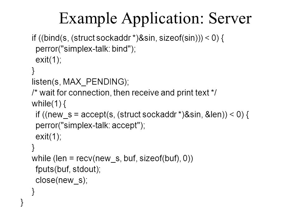 Example Application: Server if ((bind(s, (struct sockaddr *)&sin, sizeof(sin))) < 0) { perror( simplex-talk: bind ); exit(1); } listen(s, MAX_PENDING); /* wait for connection, then receive and print text */ while(1) { if ((new_s = accept(s, (struct sockaddr *)&sin, &len)) < 0) { perror( simplex-talk: accept ); exit(1); } while (len = recv(new_s, buf, sizeof(buf), 0)) fputs(buf, stdout); close(new_s); }
