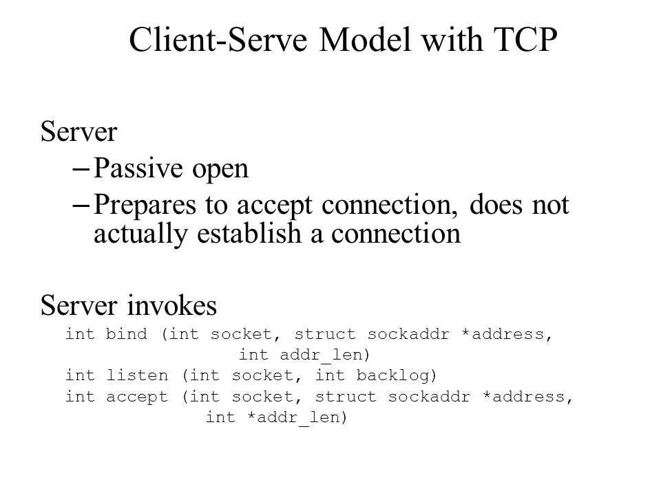 Client-Serve Model with TCP Server – Passive open – Prepares to accept connection, does not actually establish a connection Server invokes int bind (int socket, struct sockaddr *address, int addr_len) int listen (int socket, int backlog) int accept (int socket, struct sockaddr *address, int *addr_len)