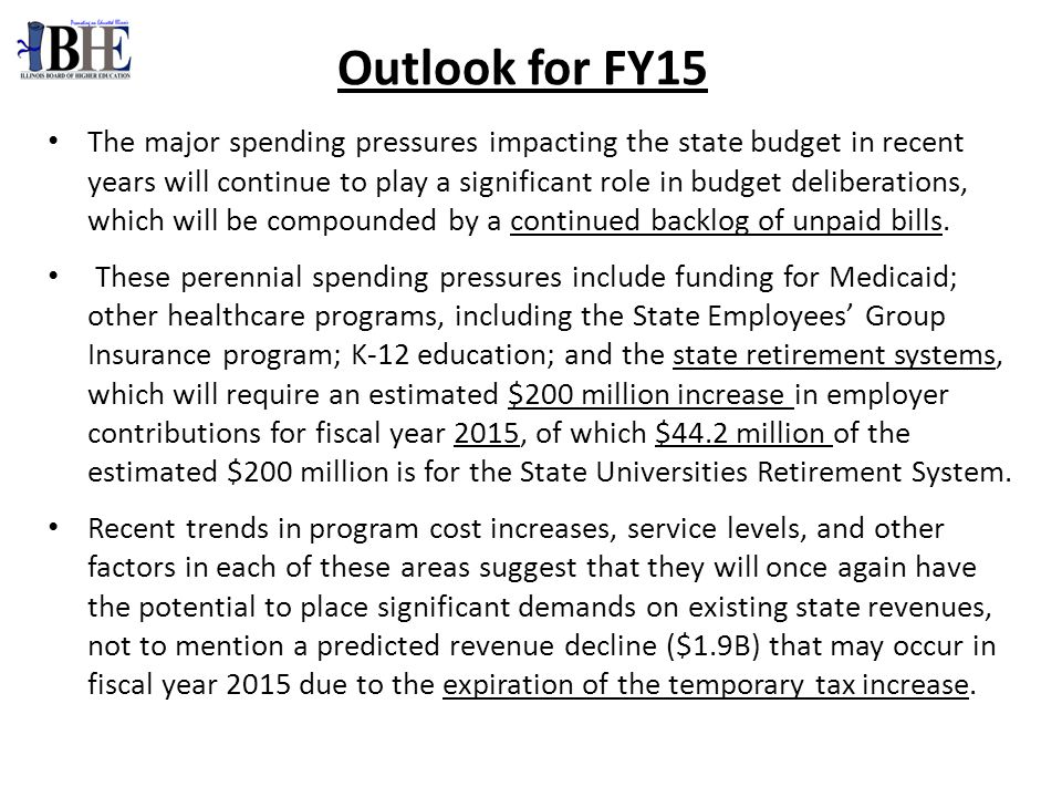 Outlook for FY15 The major spending pressures impacting the state budget in recent years will continue to play a significant role in budget deliberations, which will be compounded by a continued backlog of unpaid bills.