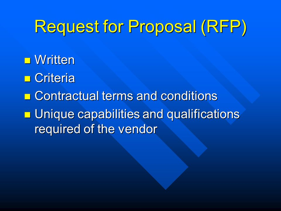 Request for Proposal (RFP) Written Written Criteria Criteria Contractual terms and conditions Contractual terms and conditions Unique capabilities and qualifications required of the vendor Unique capabilities and qualifications required of the vendor