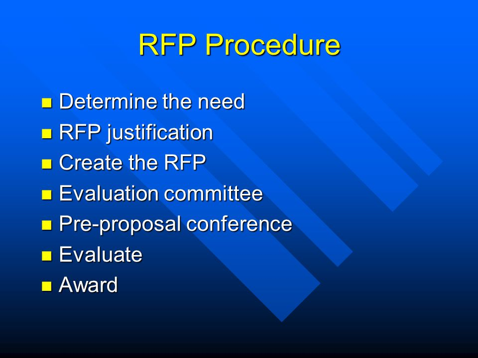 RFP Procedure Determine the need Determine the need RFP justification RFP justification Create the RFP Create the RFP Evaluation committee Evaluation committee Pre-proposal conference Pre-proposal conference Evaluate Evaluate Award Award