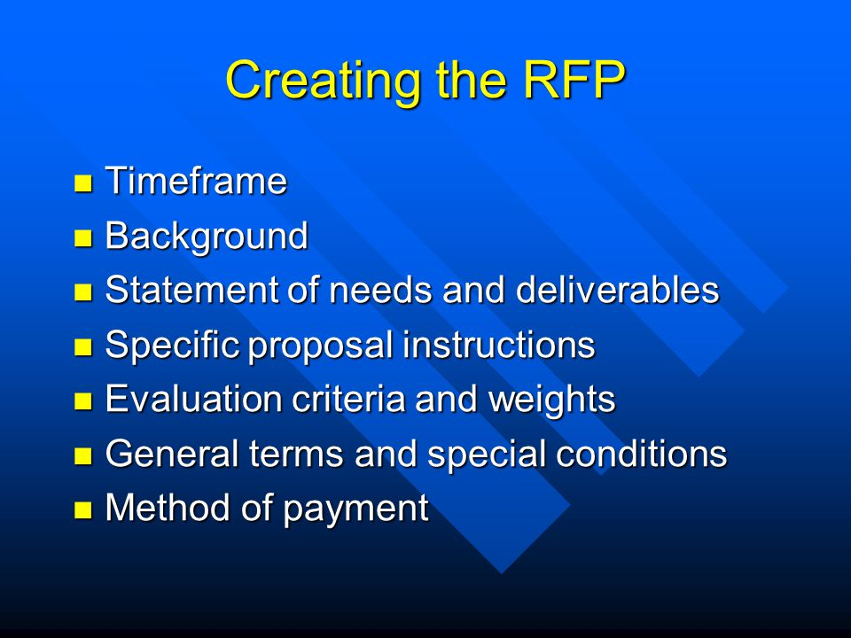 Creating the RFP Timeframe Timeframe Background Background Statement of needs and deliverables Statement of needs and deliverables Specific proposal instructions Specific proposal instructions Evaluation criteria and weights Evaluation criteria and weights General terms and special conditions General terms and special conditions Method of payment Method of payment