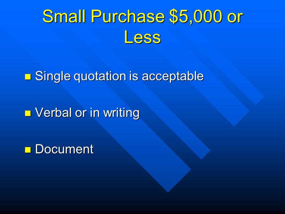 Small Purchase $5,000 or Less Single quotation is acceptable Single quotation is acceptable Verbal or in writing Verbal or in writing Document Document