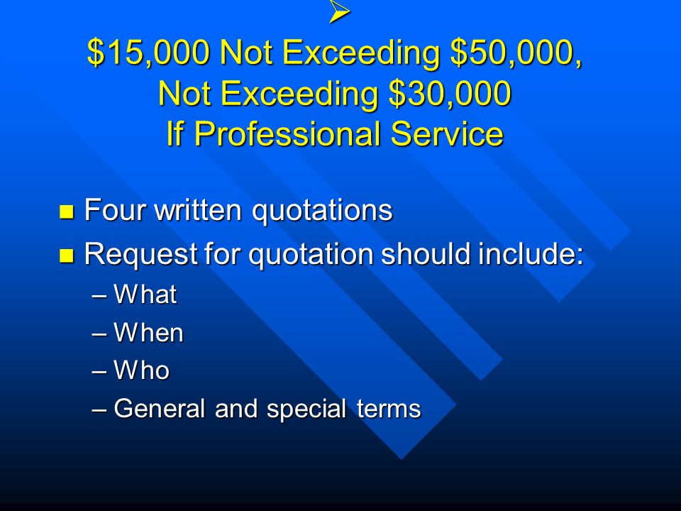  $15,000 Not Exceeding $50,000, Not Exceeding $30,000 If Professional Service Four written quotations Four written quotations Request for quotation should include: Request for quotation should include: –What –When –Who –General and special terms