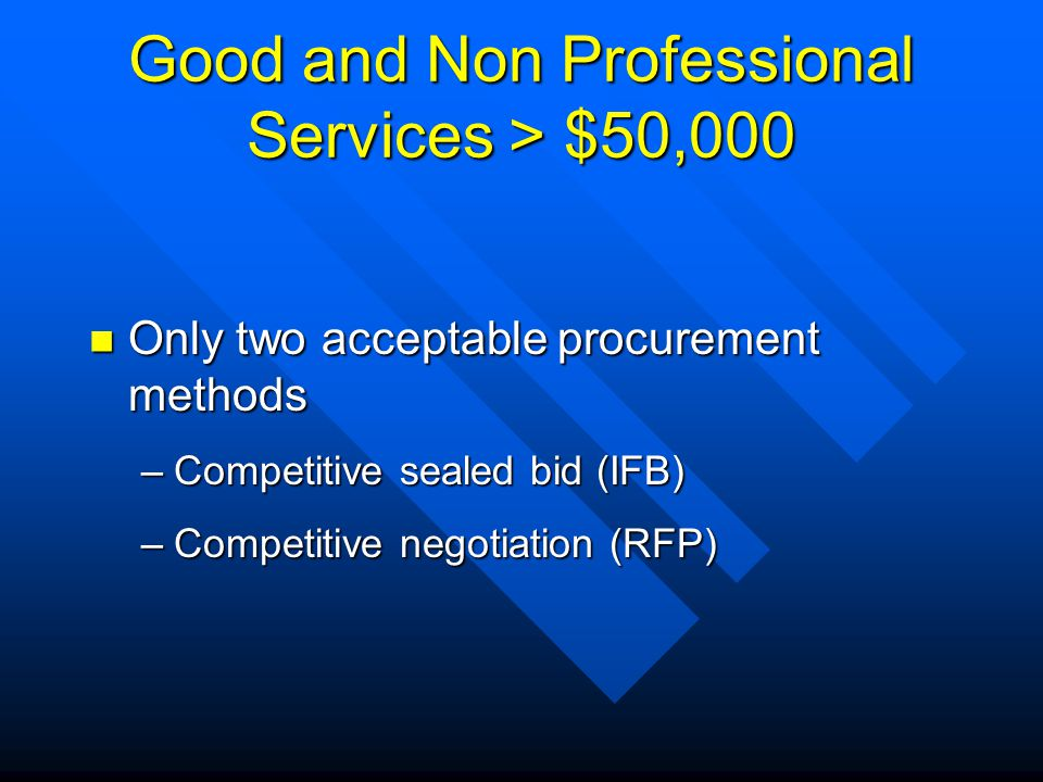 Good and Non Professional Services > $50,000 Only two acceptable procurement methods Only two acceptable procurement methods –Competitive sealed bid (IFB) –Competitive negotiation (RFP)