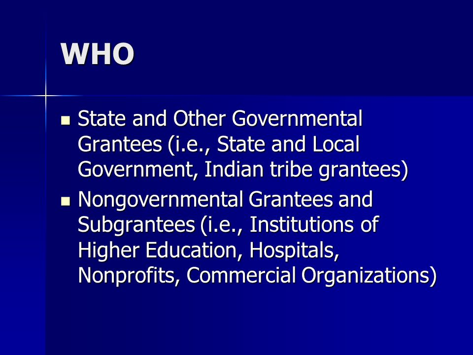 WHO State and Other Governmental Grantees (i.e., State and Local Government, Indian tribe grantees) State and Other Governmental Grantees (i.e., State and Local Government, Indian tribe grantees) Nongovernmental Grantees and Subgrantees (i.e., Institutions of Higher Education, Hospitals, Nonprofits, Commercial Organizations) Nongovernmental Grantees and Subgrantees (i.e., Institutions of Higher Education, Hospitals, Nonprofits, Commercial Organizations)