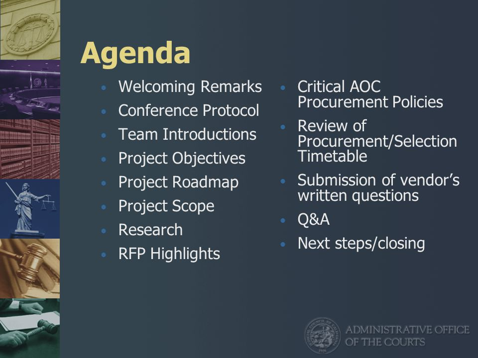 Agenda Welcoming Remarks Conference Protocol Team Introductions Project Objectives Project Roadmap Project Scope Research RFP Highlights Critical AOC Procurement Policies Review of Procurement/Selection Timetable Submission of vendor's written questions Q&A Next steps/closing