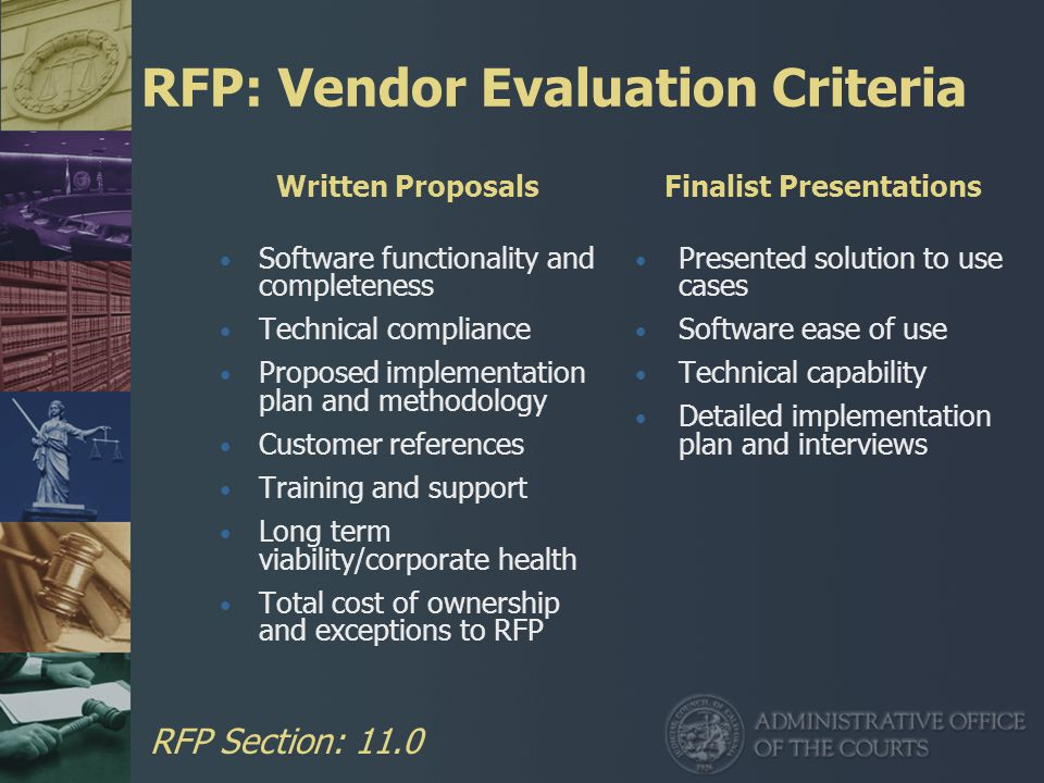 RFP: Vendor Evaluation Criteria Written Proposals Software functionality and completeness Technical compliance Proposed implementation plan and methodology Customer references Training and support Long term viability/corporate health Total cost of ownership and exceptions to RFP Finalist Presentations Presented solution to use cases Software ease of use Technical capability Detailed implementation plan and interviews RFP Section: 11.0