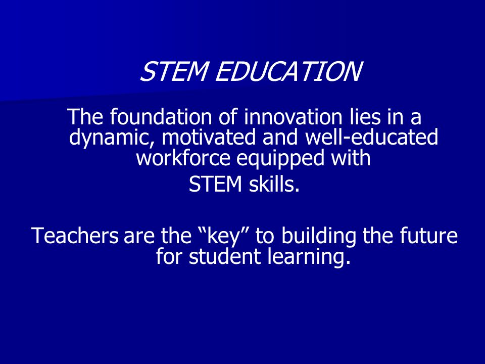 STEM EDUCATION The foundation of innovation lies in a dynamic, motivated and well-educated workforce equipped with STEM skills.