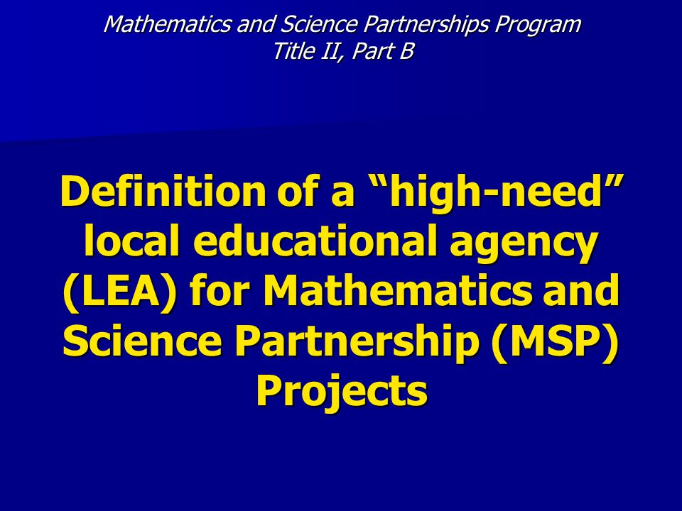 Mathematics and Science Partnerships Program Title II, Part B Definition of a high-need local educational agency (LEA) for Mathematics and Science Partnership (MSP) Projects