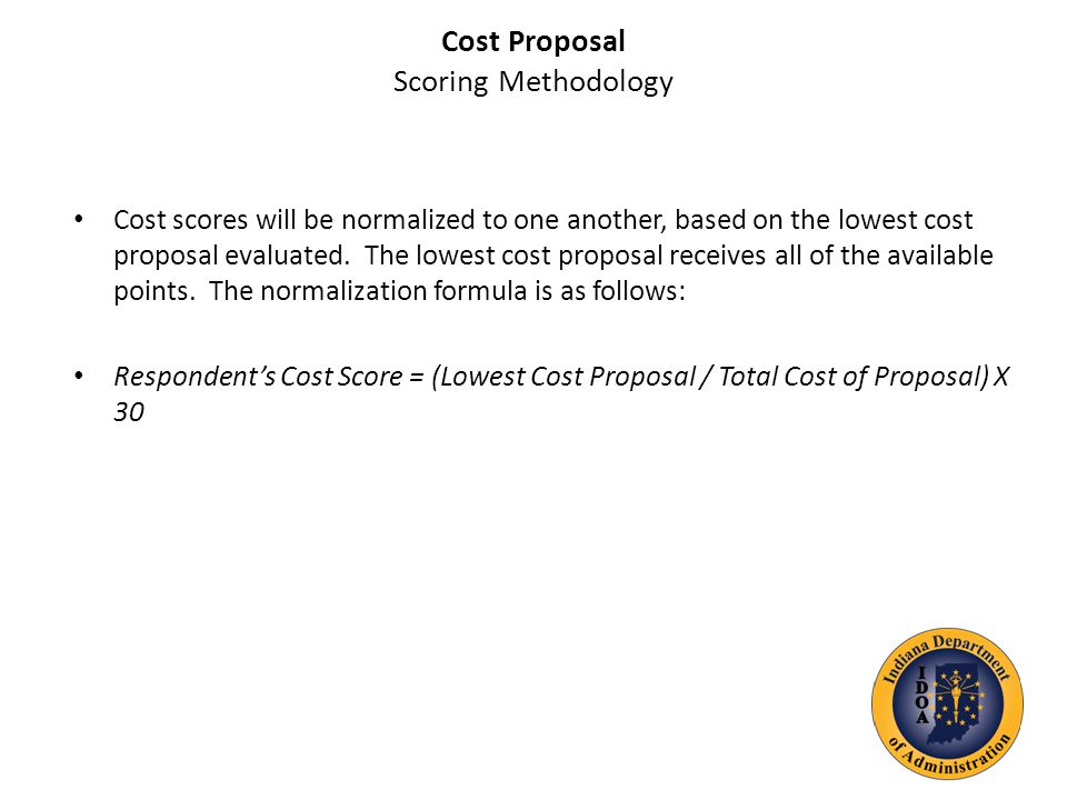 Cost Proposal Scoring Methodology Cost scores will be normalized to one another, based on the lowest cost proposal evaluated.