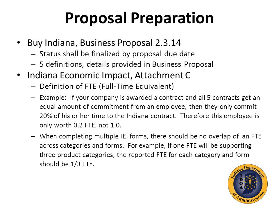 Proposal Preparation Buy Indiana, Business Proposal – Status shall be finalized by proposal due date – 5 definitions, details provided in Business Proposal Indiana Economic Impact, Attachment C – Definition of FTE (Full-Time Equivalent) – Example: If your company is awarded a contract and all 5 contracts get an equal amount of commitment from an employee, then they only commit 20% of his or her time to the Indiana contract.